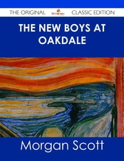 The New Boys at Oakdale - The Original Classic Edition ebook by Morgan Scott