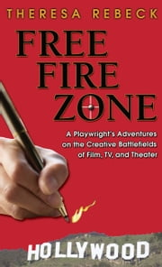 Free Fire Zone: A Playwright's Adventures on the Creative Battlefields of Film, TV, and Theater ebook by Theresa Rebeck