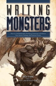Writing Monsters - How to Craft Believably Terrifying Creatures to Enhance Your Horror, Fantasy, and Science Fiction ebook by Philip Athans