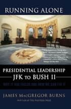 Running Alone - Presidential Leadership from JFK to Bush II ebook by James MacGregor Burns