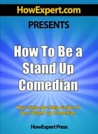 How To Be a Stand Up Comedian: Your Step-By-Step Guide To Being a Stand Up Comedian ebook by HowExpert Press