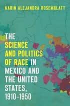 The Science and Politics of Race in Mexico and the United States, 1910–1950 ebook by Karin Alejandra Rosemblatt