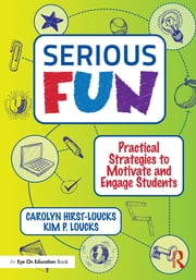 Serious Fun - Practical Strategies to Motivate and Engage Students ebook by Carolyn Hirst-Loucks,Kim P. Loucks