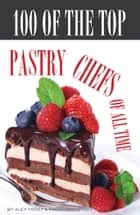 100 of the Top Pastry Chefs of All Time ebook by alex trostanetskiy