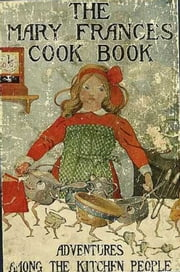 The Mary Frances Cook Book or Adventures Among the Kitchen People (Illustrated)