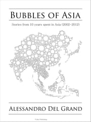Bubbles of Asia - Stories of 10 years spent in Asia (2002-2012) ebook by Alessandro Del Grand