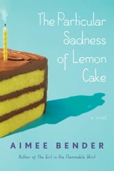 The Particular Sadness of Lemon Cake - A Novel ebook by Aimee Bender