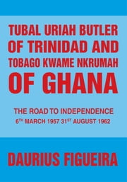 Tubal Uriah Butler of Trinidad and Tobago Kwame Nkrumah of Ghana - The Road to Independence ebook by Daurius Figueira