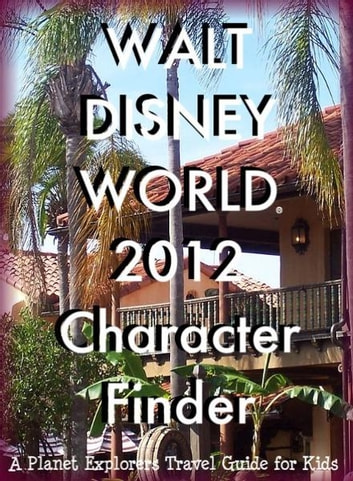 Walt Disney World 2013 Character Finder: A Planet Explorers Travel Guide for Kids ebook by Planet Explorers