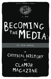 Becoming The Media - A Critical History Of Clamor Magazine ebook by Jen Angel