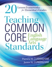 Teaching Common Core English Language Arts Standards - 20 Lesson Frameworks for Elementary Grades ebook by Patricia M. Cunningham,James W. Cunningham
