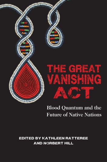 The Great Vanishing Act - Blood Quantum and the Future of Native Nations ebook by Kathleen Ratteree,Norbert Hill, Jr.