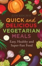 Quick and Delicious Vegetarian Meals - Easy, healthy and super-fast food ebook by Judy Ridgway