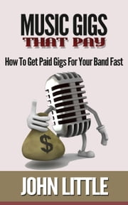 Music Gigs That Pay: How To Get Paid Gigs For Your Band Fast ebook by John Little
