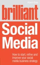 Brilliant Social Media - How to start, refine and improve your social business media strategy ebook by Adam Gray