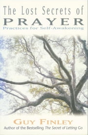 The Lost Secrets of Prayer - Practices for Self-Awakening ebook by Guy Finley