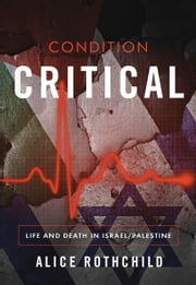 Condition Critical - Life and Death in Israel/Palestine ebook by Alice Rothchild