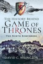 The History Behind Game of Thrones - The North Remembers ebook by David C. Weinczok