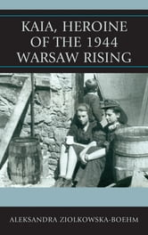 Kaia, Heroine of the 1944 Warsaw Rising ebook by Aleksandra Ziolkowska-Boehm
