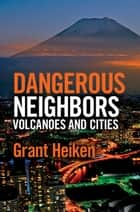 Dangerous Neighbors: Volcanoes and Cities ebook by Grant Heiken,Jody Heiken,Julie Wilbert