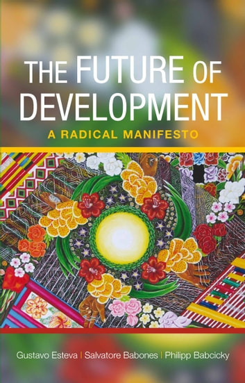 The future of development - A radical manifesto ebook by Esteva, Gustavo,Babones, Salvatore J.
