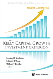 The Kelly Capital Growth Investment Criterion - Theory and Practice ebook by Leonard C MacLean, Edward O Thorp, William T Ziemba