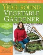 The Year-Round Vegetable Gardener - How to Grow Your Own Food 365 Days a Year, No Matter Where You Live ebook by Niki Jabbour, Joseph De Sciose