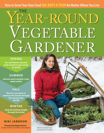 The Year-Round Vegetable Gardener - How to Grow Your Own Food 365 Days a Year, No Matter Where You Live ebook by Niki Jabbour,Joseph De Sciose
