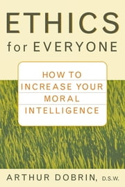 Ethics for Everyone - How to Increase Your Moral Intelligence ebook by Arthur Dobrin