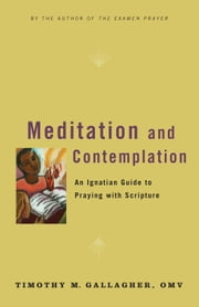 Meditation and Contemplation - An Ignatian Guide to Prayer with Scripture ebook by Timothy M., OMV Gallagher