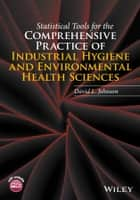 Statistical Tools for the Comprehensive Practice of Industrial Hygiene and Environmental Health Sciences ebook by David L. Johnson