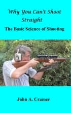Why You Can't Shoot Straight: The Basic Science of Shooting ekitaplar by John Cramer