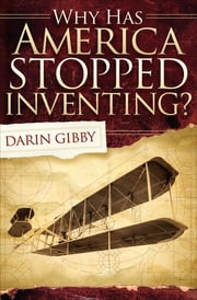Why Has America Stopped Inventing? ebook by Darin Gibby