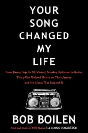 Your Song Changed My Life - From Jimmy Page to St. Vincent, Smokey Robinson to Hozier, Thirty-Five Beloved Artists on Their Journey and the Music That Inspired It ebook by Bob Boilen