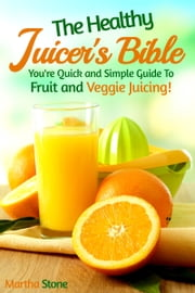 The Healthy Juicer's Bible: You're Quick and Simple Guide to Fruit and Veggie Juicing! ebook by Martha Stone