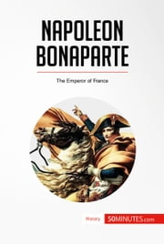 Napoleon Bonaparte - The Emperor of France ebook by 50MINUTES.COM