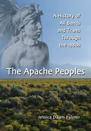 The Apache Peoples - A History of All Bands and Tribes Through the 1880s ebook by Jessica Dawn Palmer