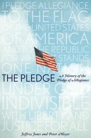 The Pledge - A History of the Pledge of Allegiance ebook by Jeffrey Owen Jones, Peter Meyer