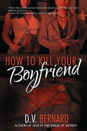 How to Kill Your Boyfriend (in 10 Easy Steps) ebook by D.V. Bernard