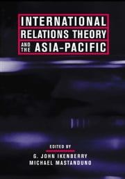 International Relations Theory and the Asia-Pacific ebook by G. John. Ikenberry,Michael Mastanduno
