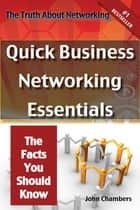 The Truth About Networking: Quick Business Networking Essentials, The Facts You Should Know ebook by John Chambers