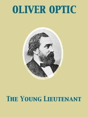 The Young Lieutenant or, The Adventures of an Army Officer ebook by Oliver Optic