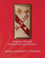 ALLELUIA - Praying Through Meditations and Banners ebook by Jamie Caruthers O'Banion