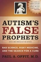 Autism's False Prophets - Bad Science, Risky Medicine, and the Search for a Cure ebook by Paul A. Offit