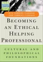Becoming an Ethical Helping Professional - Cultural and Philosophical Foundations ebook by Rita Sommers-Flanagan, John Sommers-Flanagan