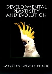 Developmental Plasticity and Evolution ebook by Mary Jane West-Eberhard
