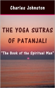 The Yoga Sutras of Patanjali: The Book of the Spiritual Man ebook by Charles Johnston