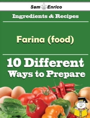 10 Ways to Use Farina (food) (Recipe Book) ebook by Majorie Mcmaster,Sam Enrico