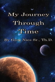 My Journey Through Time ebook by Bishop Greg Nies Sr., Th.D.