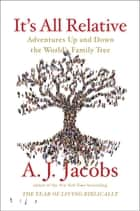 It's All Relative - Adventures Up and Down the World's Family Tree ebook by A. J. Jacobs